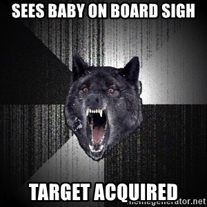 Insanity Wolf - Sees baby on board sigh Target acquired