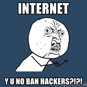 Y U No - Internet  y u no ban hackers?!?!