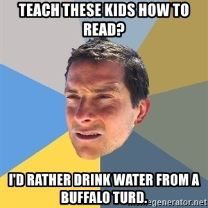Bear Grylls - Teach these kids how to read? I'd rather drink water from a buffalo turd.