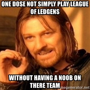 One Does Not Simply - one dose not simply play league of ledgens without having a noob on there team