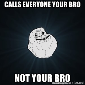 Forever Alone - Calls Everyone Your Bro Not Your Bro