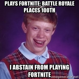 Bad Luck Brian - Plays fortnite: battle royale places 100th I abstain from playing fortnite