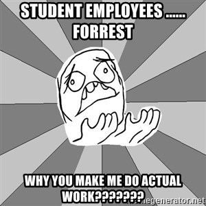 Whyyy??? - student employees ...... forrest why you make me do actual work???????
