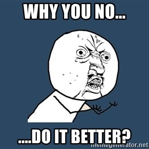 Y U No - Why you no... ....do it better?
