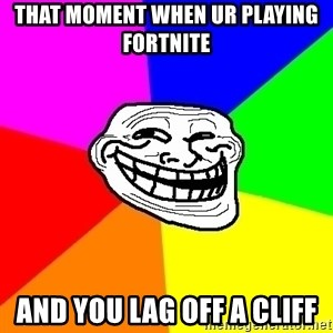 Trollface - that moment when ur playing fortnite and you lag off a cliff