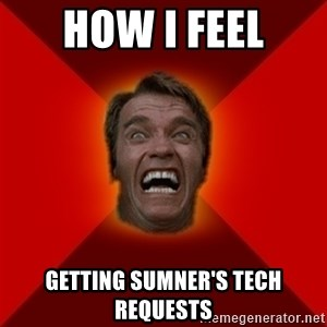 Angry Arnold - How I feel Getting sumner's tech requests