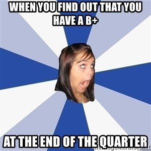 Annoying Facebook Girl - When you find out that you have a B+ at the end of the quarter