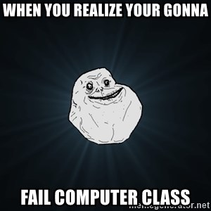 Forever Alone - When You Realize Your Gonna Fail Computer Class