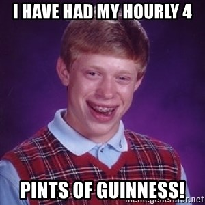 Bad Luck Brian - I have had my hourly 4 pints of guinness!
