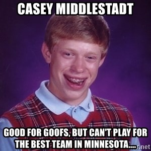 Bad Luck Brian - casey middlestadt good for goofs, but can't play for the best team in Minnesota....