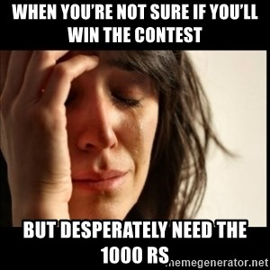 First World Problems - When you're not sure if you'll win the contest  But desperately need the 1000 Rs