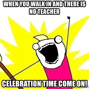 X ALL THE THINGS - when you walk in and there is no teacher celebration time come on!
