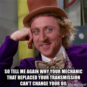 Willy Wonka - SO TELL ME AGAIN WHY YOUR MECHANIC THAT REPLACED YOUR TRANSMISSION CAN'T CHANGE YOUR OIL