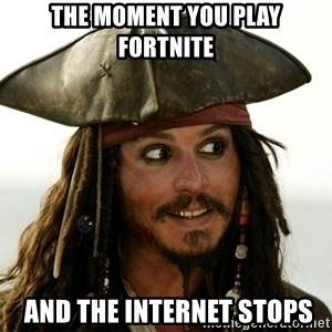 Jack.Sparrow. - the moment you play fortnite  and the internet stops