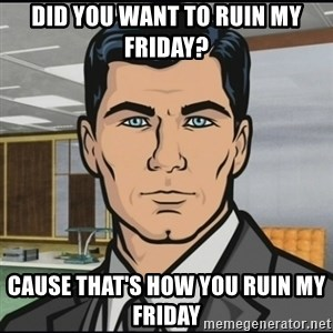 Archer - did you want to ruin my friday? cause that's how you ruin my friday
