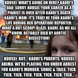 Disaster Girl - Kousei: What's going on here? Kaori's dad: Sorry, Kousei, your career as a pianist is over after Kaori's death Kaori's mom: It's true! He took Kaori's life during her operation! Reporter: What a hot scoop! Blaze: Kaori, as we all know, actually died by aortic dissection! Kousei: But... Kaori's parents: Kousei Arima, we're placing you under arrest for Kaori's murder. Sonic & Tails: Tick, tick, tick, tick, tick, tick, tick, tick...