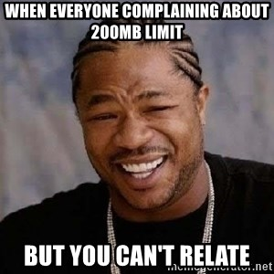 Yo Dawg - When everyone complaining about 200mb limit But you can't relate