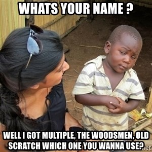 skeptical black kid - whats your name ? Well i got multiple, The woodsmen, Old scratch which one you wanna use?