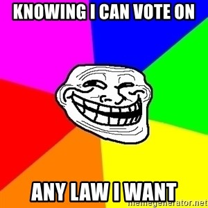 Trollface - knowing i can vote on  any law i want