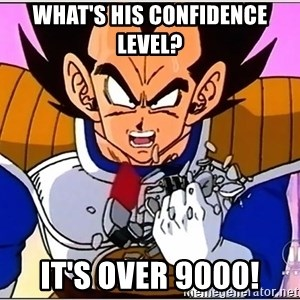 Over 9000 - What's his confidence level? It's over 9000!