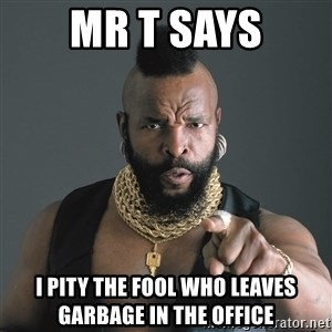 Mr T Fool - Mr T Says I pity the fool who leaves garbage in the office