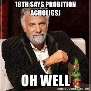 The Most Interesting Man In The World - 18th says probition acholigsj oh well