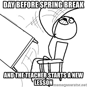 Desk Flip Rage Guy - Day before spring break  and the teacher starts a new lesson