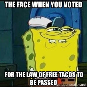 Spongebob Face - the face when you voted  for the law of free tacos to be passed