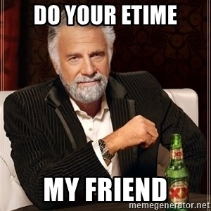 The Most Interesting Man In The World - do your etime my friend