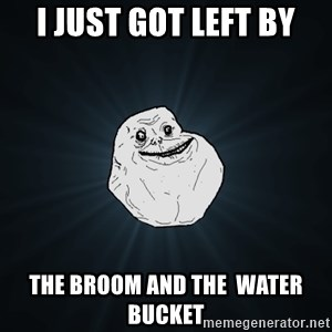 Forever Alone - i just got left by the broom and the  water bucket