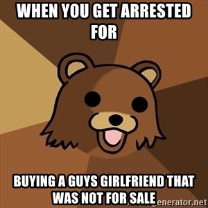Pedobear - when you get arrested for   buying a guys girlfriend that was not for sale