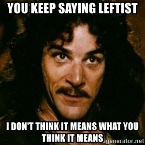 You keep using that word, I don't think it means what you think it means - You keep saying leftist I don't think it means what you think it means