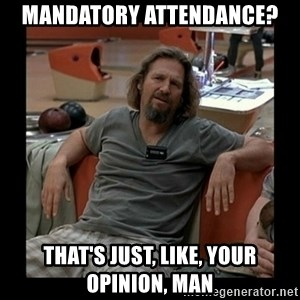 The Dude - Mandatory Attendance? That's just, like, your opinion, man