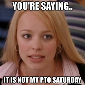 mean girls - You're saying.. It is not my PTO Saturday