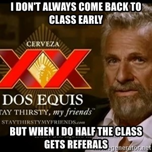 Dos Equis Man - I don't always come back to class early but when i do half the class gets referals