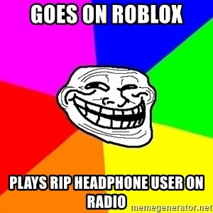 Trollface - goes on roblox plays rip headphone user on radio