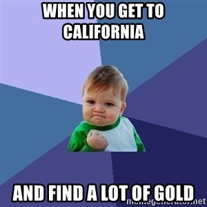 Success Kid - When you get to California  And find a lot of gold