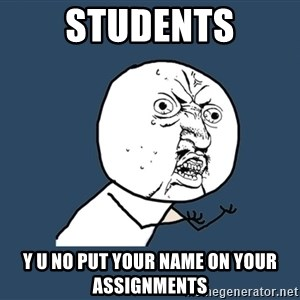 Y U No - STUDENTS Y U NO Put your name on your assignments