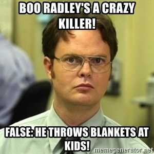 Dwight Schrute - Boo Radley's a crazy killer! FALSE: He throws blankets at kids!