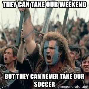 Brave Heart Freedom - They can take our weekend but they can never take our soccer