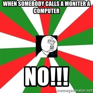 ANDY INFANTE  - when somebody calls a moniter a computer no!!!