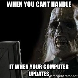 OP will surely deliver skeleton - when you cant handle it when your computer updates