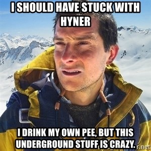 Kai mountain climber - I should have stuck with Hyner  I drink my own pee, but this underground stuff is crazy.