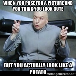 dr. evil quotation marks - Whe n you pose for a picture and you think you look cute but you actually look like a potato