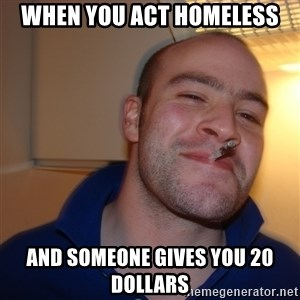 Good Guy Greg - When you act homeless and someone gives you 20 dollars