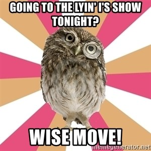 Eating Disorder Owl - gOING TO THE LYIN' I'S SHOW TONIGHT? wISE MOVE!