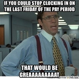 That would be great - If you could stop clocking in on the last friday of the pay period that would be greaaaaaaaaat