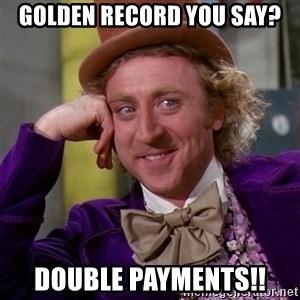 Willy Wonka - Golden Record you say? Double payments!!