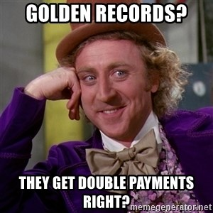 Willy Wonka - Golden Records?  They get double payments right?
