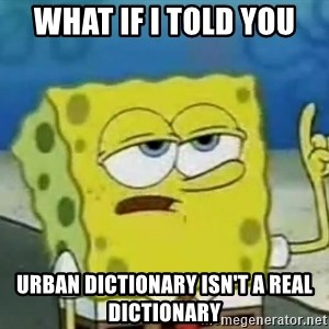 Tough Spongebob - what if I told you  urban dictionary isn't a real dictionary